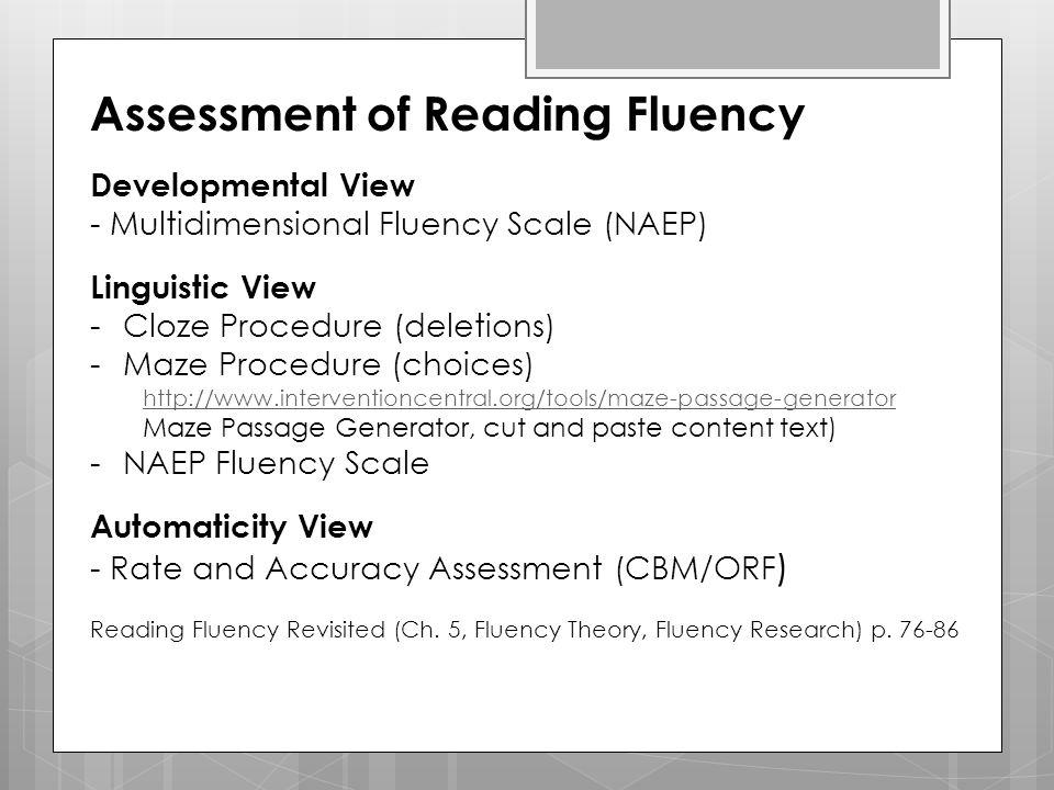 Assessment of Reading Fluency Developmental View - Multidimensional Fluency Scale (NAEP) Linguistic View -Cloze Procedure (deletions) -Maze Procedure