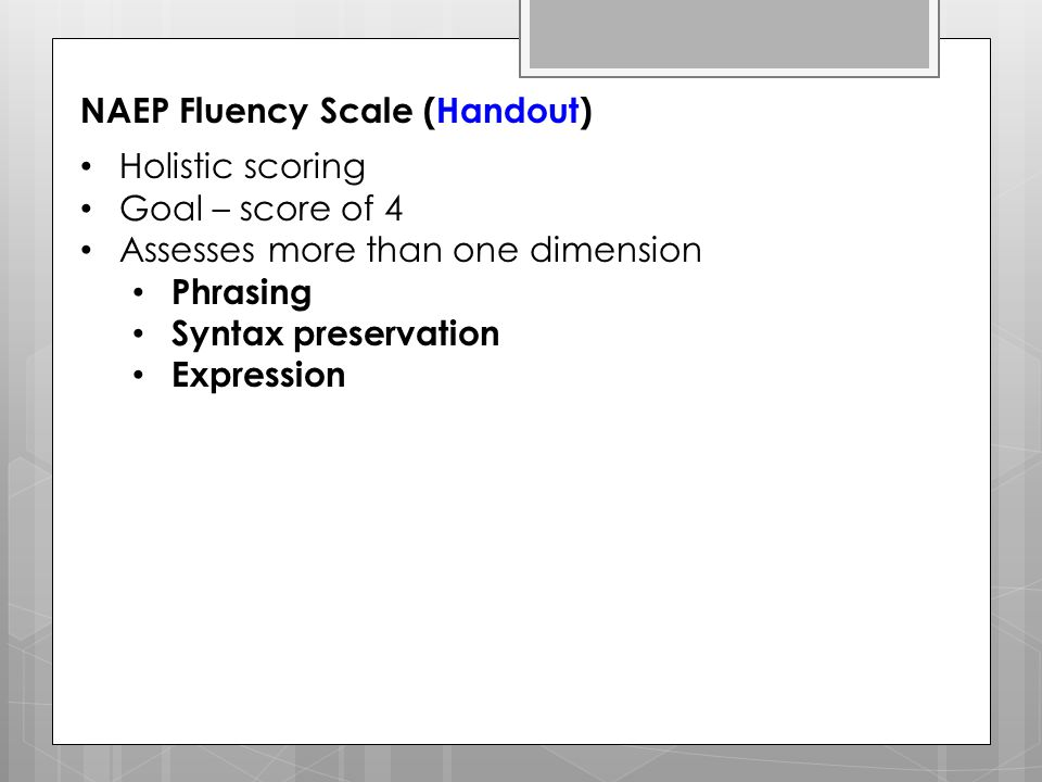 NAEP Fluency Scale (Handout) Holistic scoring Goal – score of 4 Assesses more than one dimension Phrasing Syntax preservation Expression