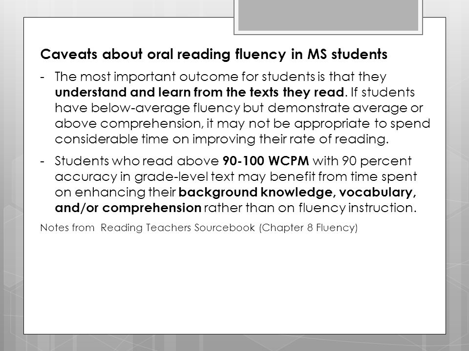 Caveats about oral reading fluency in MS students -The most important outcome for students is that they understand and learn from the texts they read.