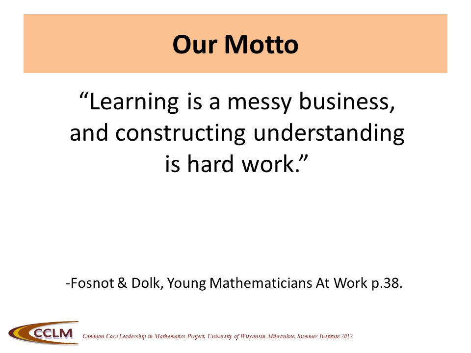 Common Core Leadership in Mathematics Project, University of Wisconsin-Milwaukee, Summer Institute 2012 Our Motto Learning is a messy business, and constructing understanding is hard work. -Fosnot & Dolk, Young Mathematicians At Work p.38.