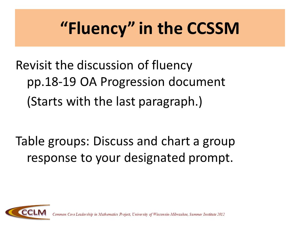Common Core Leadership in Mathematics Project, University of Wisconsin-Milwaukee, Summer Institute 2012 Fluency in the CCSSM Revisit the discussion of fluency pp.18-19 OA Progression document (Starts with the last paragraph.) Table groups: Discuss and chart a group response to your designated prompt.