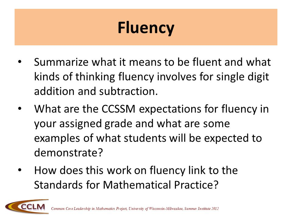 Common Core Leadership in Mathematics Project, University of Wisconsin-Milwaukee, Summer Institute 2012 Fluency Summarize what it means to be fluent and what kinds of thinking fluency involves for single digit addition and subtraction.