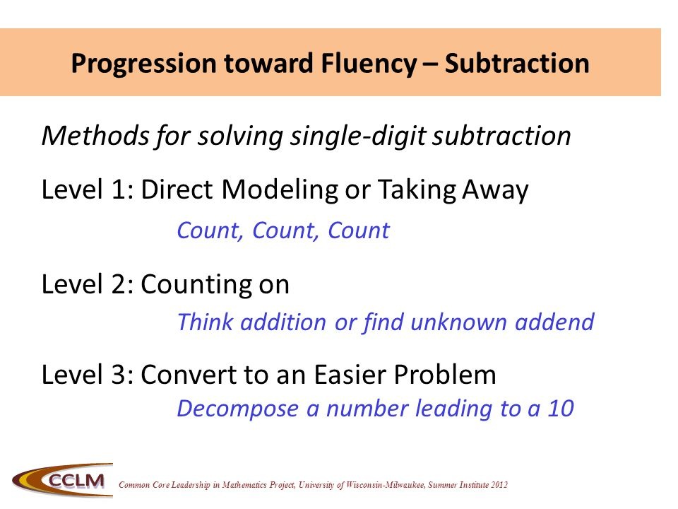 Common Core Leadership in Mathematics Project, University of Wisconsin-Milwaukee, Summer Institute 2012 Progression toward Fluency – Subtraction Methods for solving single-digit subtraction Level 1: Direct Modeling or Taking Away Count, Count, Count Level 2: Counting on Think addition or find unknown addend Level 3: Convert to an Easier Problem Decompose a number leading to a 10