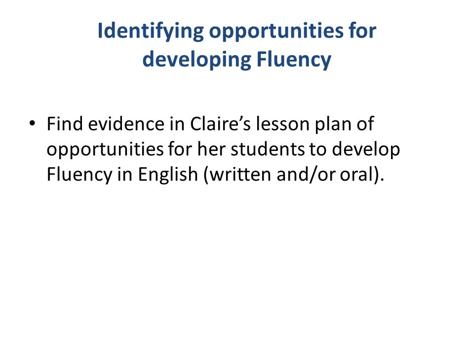 Identifying opportunities for developing Fluency Find evidence in Claire's lesson plan of opportunities for her students to develop Fluency in English (written and/or oral).