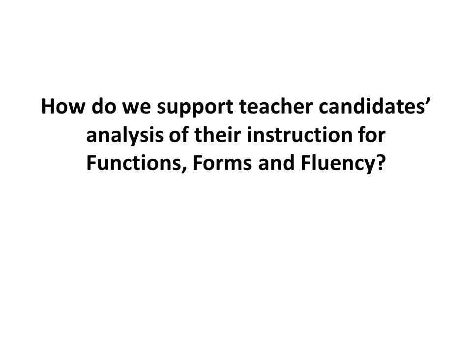 How do we support teacher candidates' analysis of their instruction for Functions, Forms and Fluency