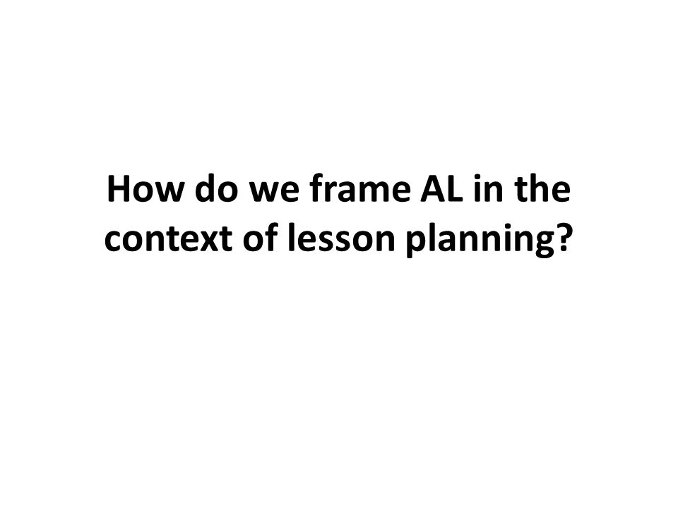 How do we frame AL in the context of lesson planning
