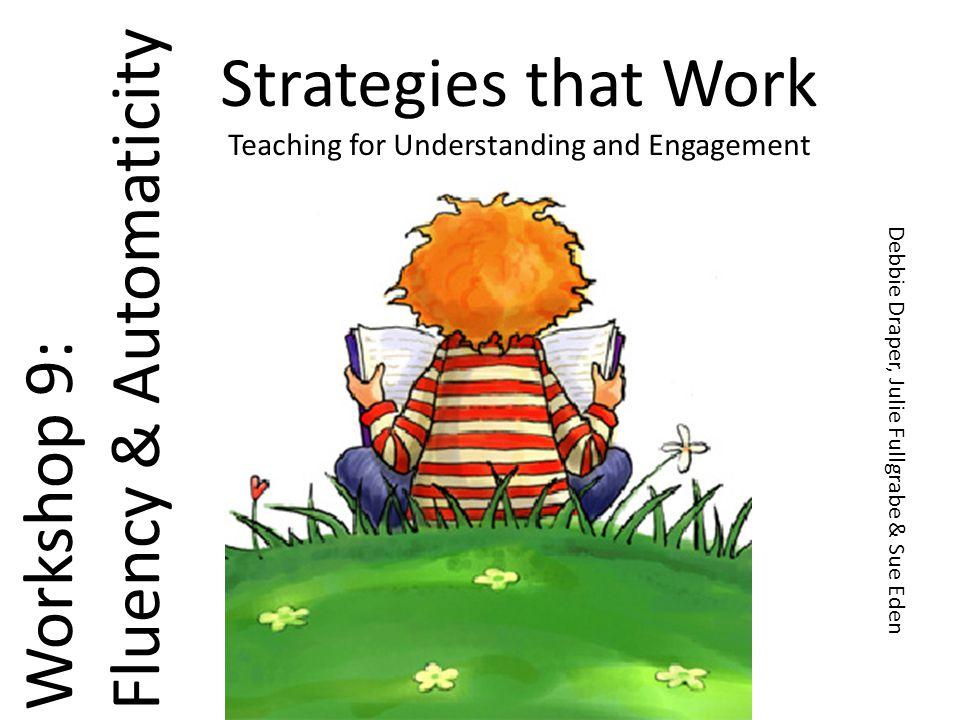 Strategies that Work Teaching for Understanding and Engagement Workshop 9: Fluency & Automaticity Debbie Draper, Julie Fullgrabe & Sue Eden