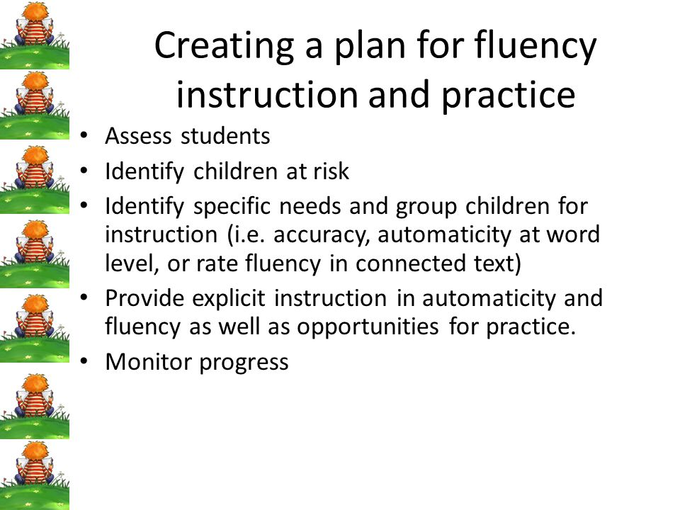 Creating a plan for fluency instruction and practice Assess students Identify children at risk Identify specific needs and group children for instruction (i.e.