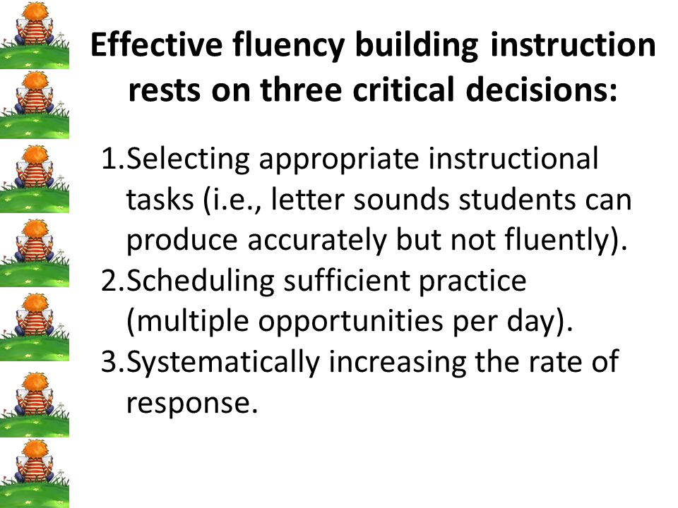Effective fluency building instruction rests on three critical decisions: 1.Selecting appropriate instructional tasks (i.e., letter sounds students can produce accurately but not fluently).