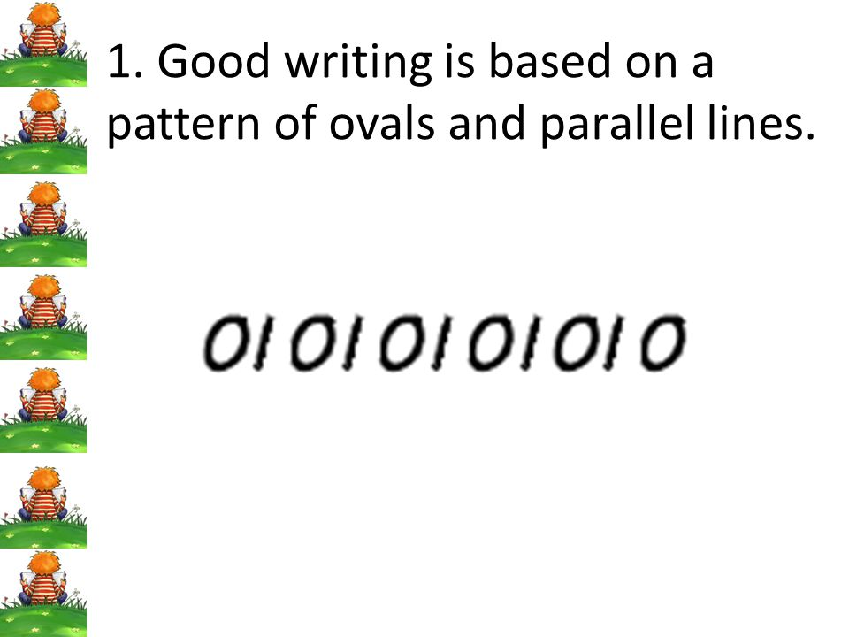 1. Good writing is based on a pattern of ovals and parallel lines.