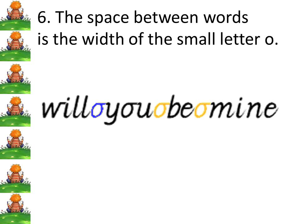 6. The space between words is the width of the small letter o.