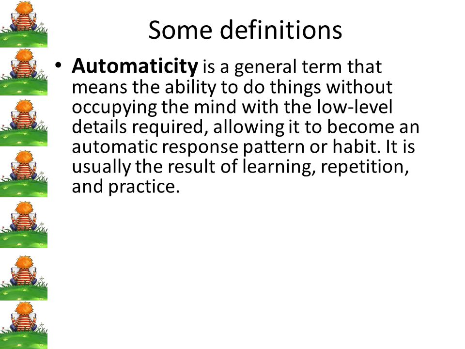 Some definitions Automaticity is a general term that means the ability to do things without occupying the mind with the low-level details required, allowing it to become an automatic response pattern or habit.