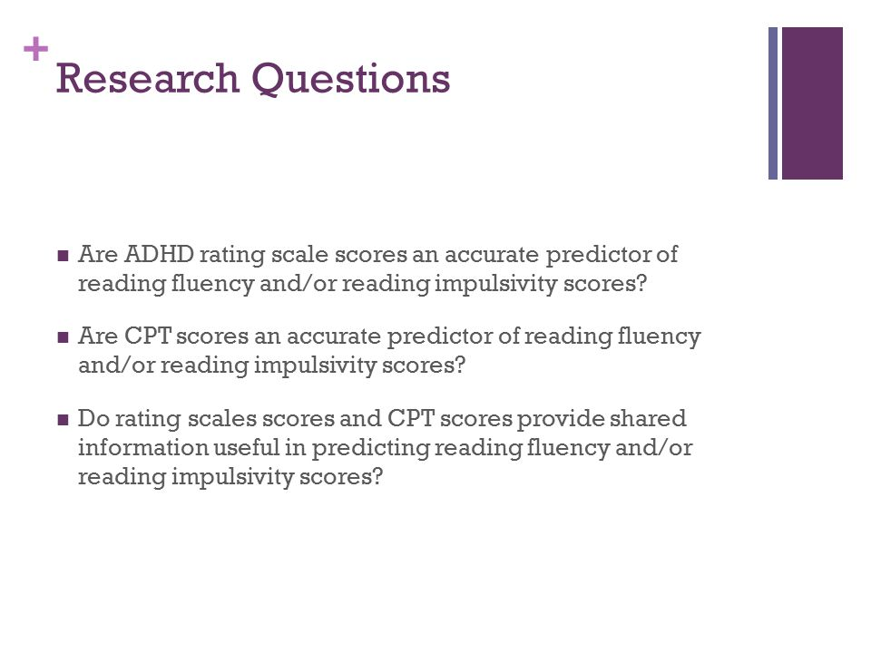 + Research Questions Are ADHD rating scale scores an accurate predictor of reading fluency and/or reading impulsivity scores? Are CPT scores an accura