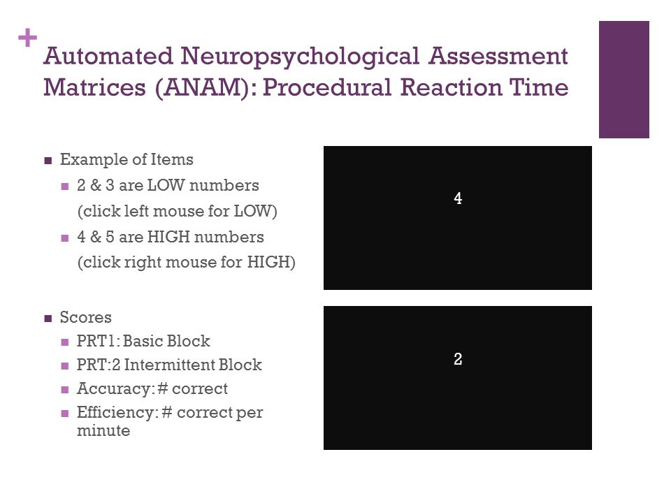 + Automated Neuropsychological Assessment Matrices (ANAM): Procedural Reaction Time Example of Items 2 & 3 are LOW numbers (click left mouse for LOW) 4 & 5 are HIGH numbers (click right mouse for HIGH) Scores PRT1: Basic Block PRT:2 Intermittent Block Accuracy: # correct Efficiency: # correct per minute 4 2