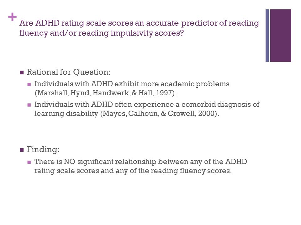 + Are ADHD rating scale scores an accurate predictor of reading fluency and/or reading impulsivity scores? Rational for Question: Individuals with ADH