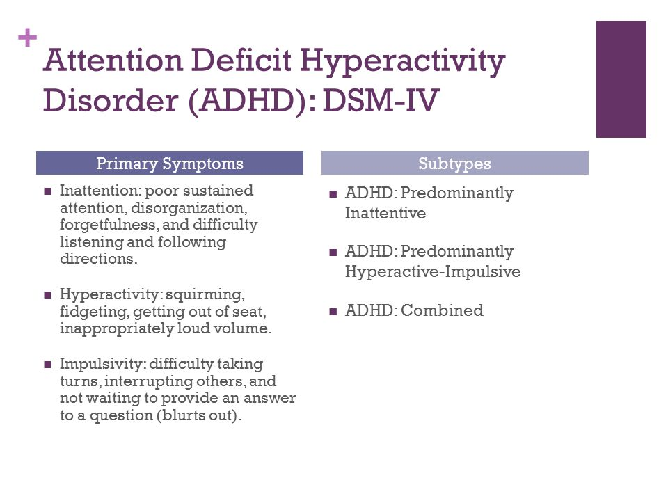 + Attention Deficit Hyperactivity Disorder (ADHD): DSM-IV Inattention: poor sustained attention, disorganization, forgetfulness, and difficulty listen