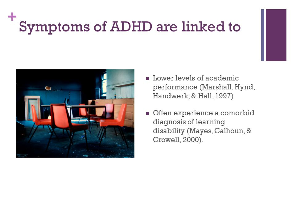 + Symptoms of ADHD are linked to Lower levels of academic performance (Marshall, Hynd, Handwerk, & Hall, 1997) Often experience a comorbid diagnosis o