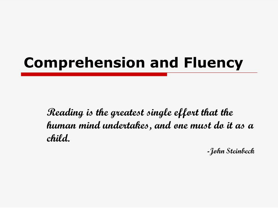 Comprehension and Fluency Reading is the greatest single effort that the human mind undertakes, and one must do it as a child.