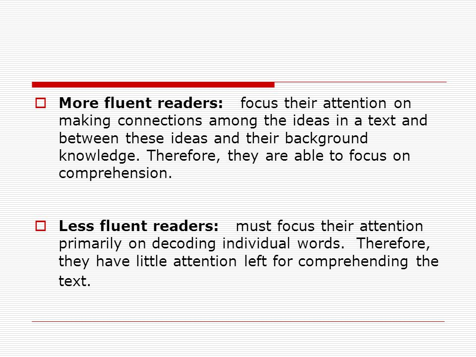  More fluent readers: focus their attention on making connections among the ideas in a text and between these ideas and their background knowledge.