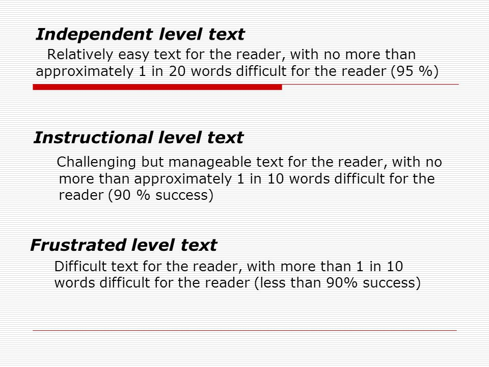 Independent level text Relatively easy text for the reader, with no more than approximately 1 in 20 words difficult for the reader (95 %) Instructional level text Challenging but manageable text for the reader, with no more than approximately 1 in 10 words difficult for the reader (90 % success) Frustrated level text Difficult text for the reader, with more than 1 in 10 words difficult for the reader (less than 90% success)