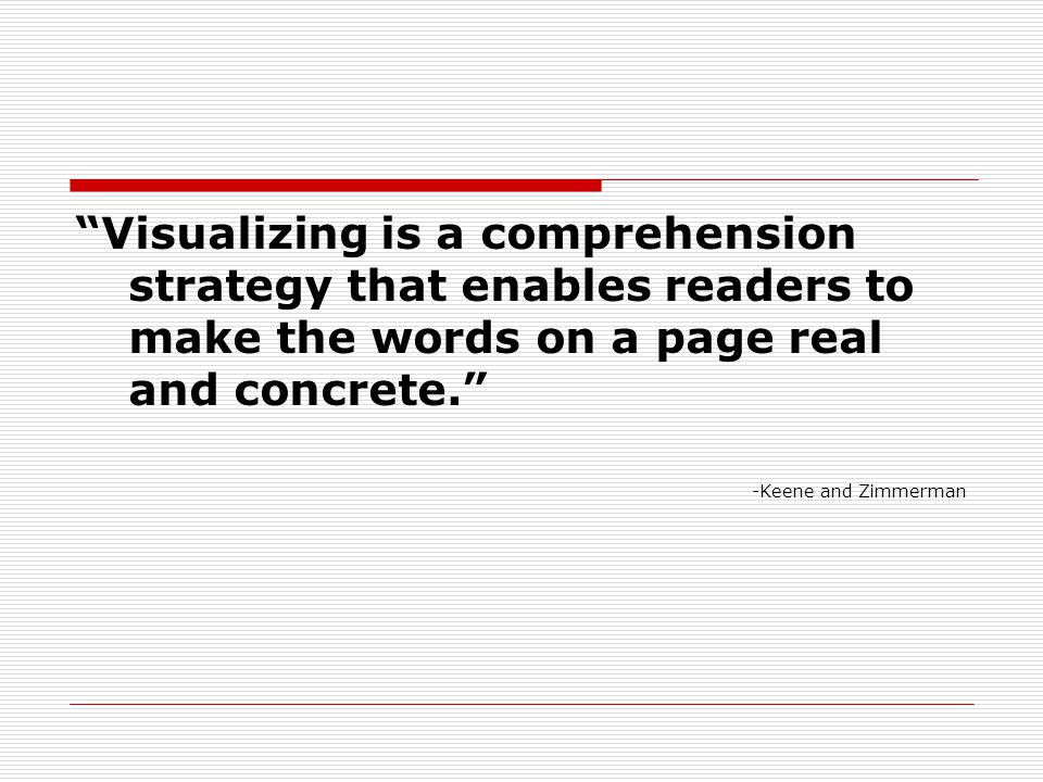 Visualizing is a comprehension strategy that enables readers to make the words on a page real and concrete. -Keene and Zimmerman