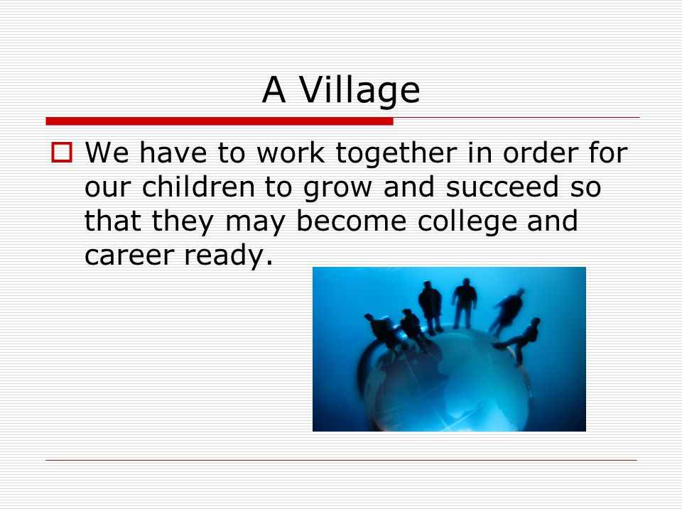 A Village  We have to work together in order for our children to grow and succeed so that they may become college and career ready.