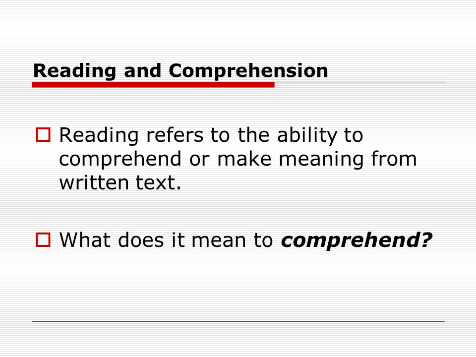 Reading and Comprehension  Reading refers to the ability to comprehend or make meaning from written text.