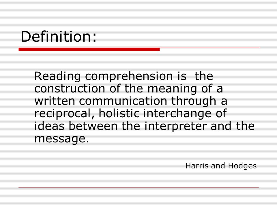 Definition: Reading comprehension is the construction of the meaning of a written communication through a reciprocal, holistic interchange of ideas between the interpreter and the message.