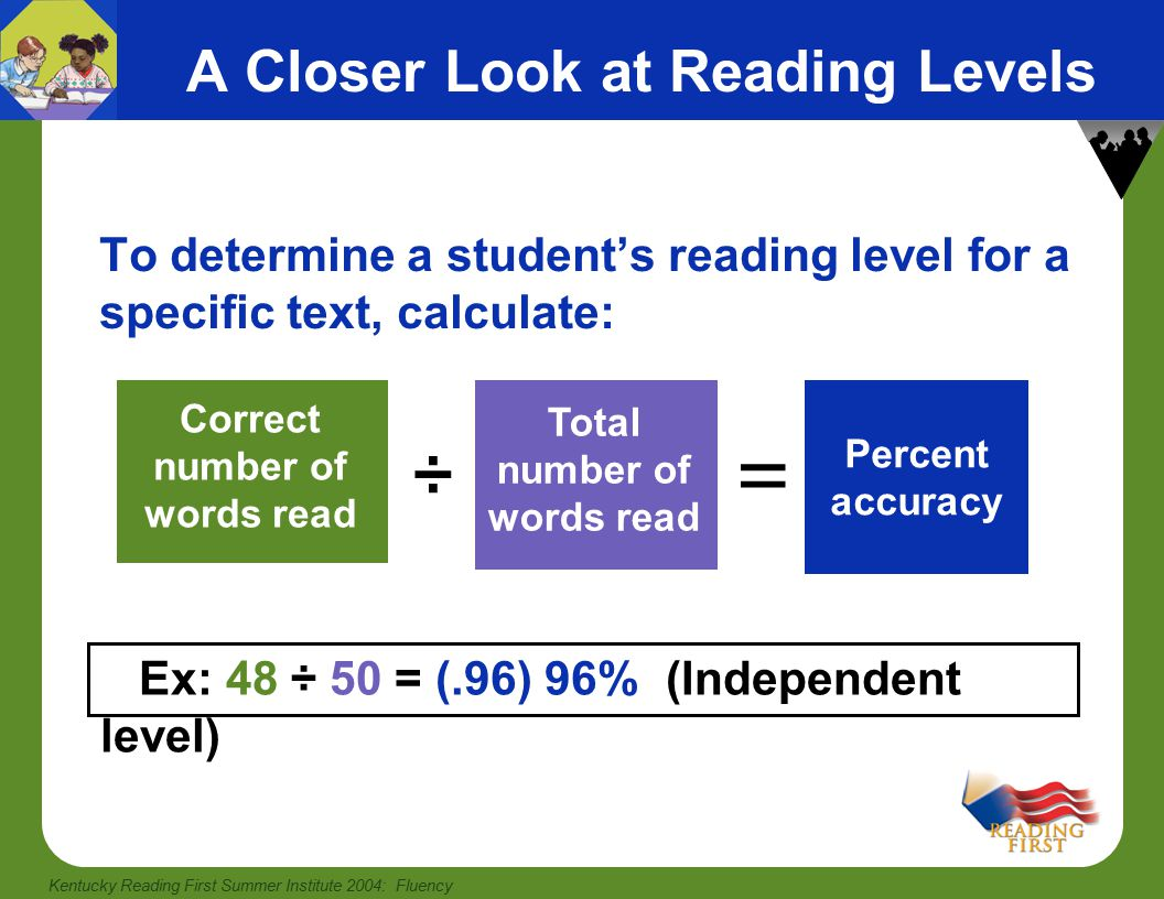 Kentucky Reading First Summer Institute 2004: Fluency A Closer Look at Reading Levels To determine a student's reading level for a specific text, calculate: Correct number of words read ÷ Total number of words read = Ex: 48 ÷ 50 = (.96) 96% (Independent level) Percent accuracy