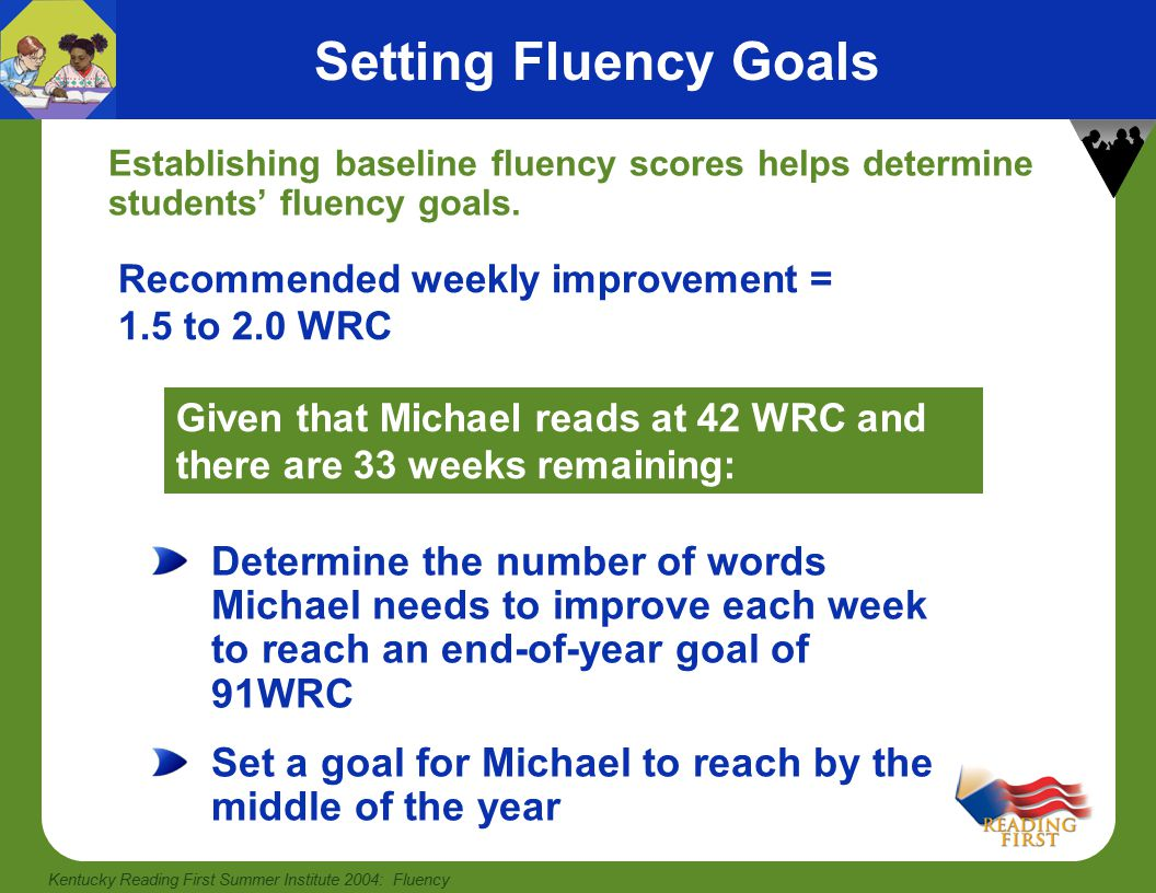 Kentucky Reading First Summer Institute 2004: Fluency Setting Fluency Goals Establishing baseline fluency scores helps determine students' fluency goals.