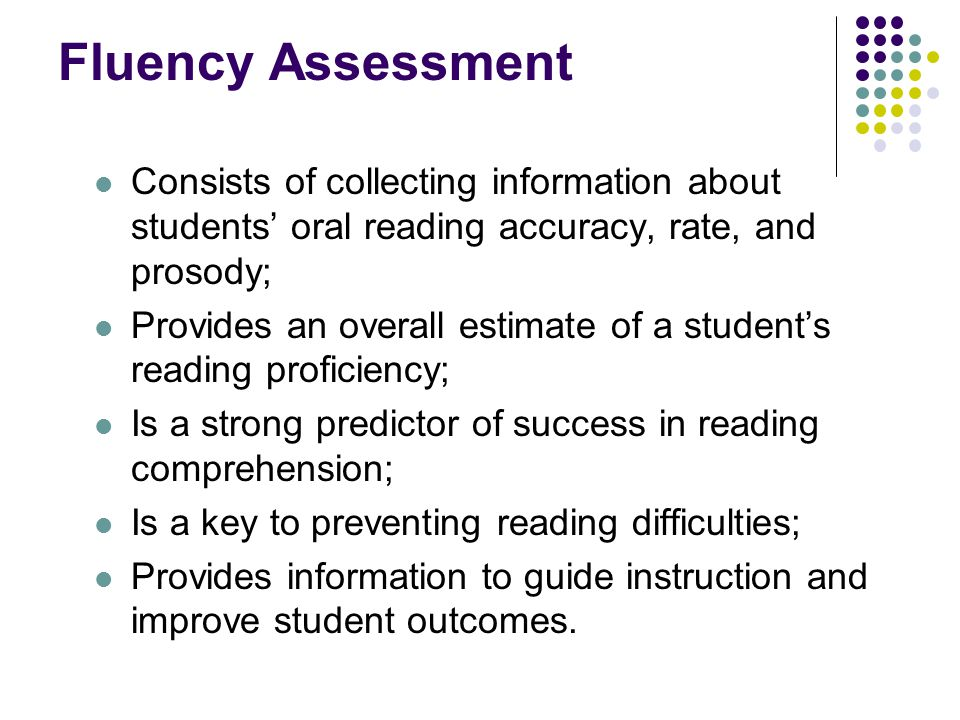 Fluency Assessment Consists of collecting information about students' oral reading accuracy, rate, and prosody; Provides an overall estimate of a student's reading proficiency; Is a strong predictor of success in reading comprehension; Is a key to preventing reading difficulties; Provides information to guide instruction and improve student outcomes.