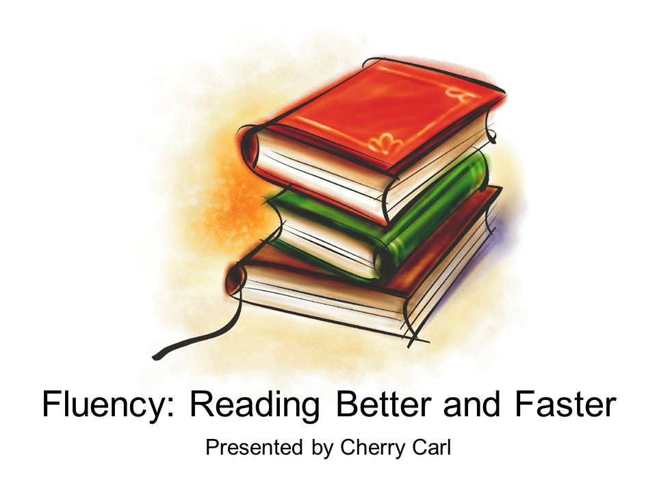 Fluency: Reading Better and Faster Presented by Cherry Carl