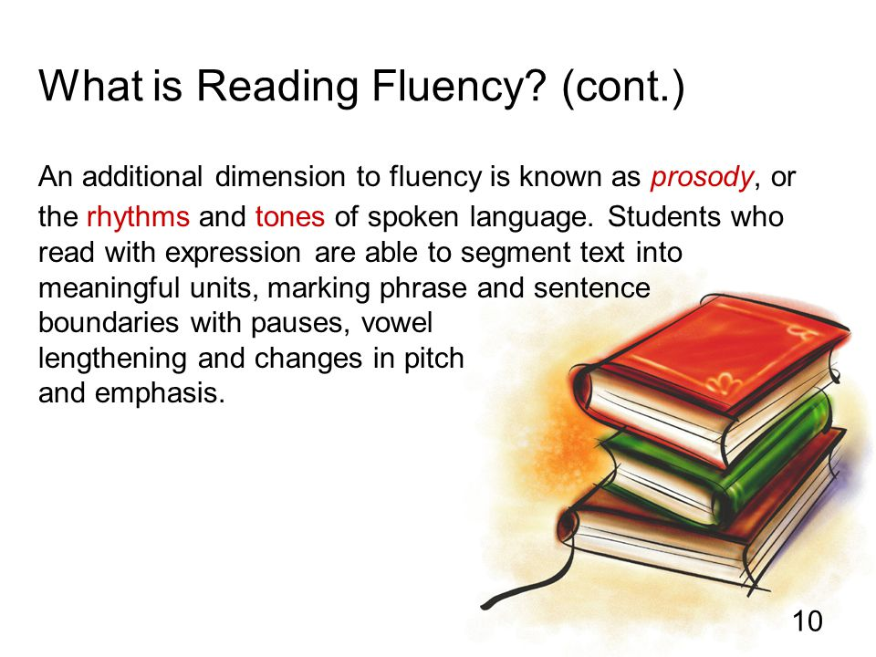 10 What is Reading Fluency? (cont.) An additional dimension to fluency is known as prosody, or the rhythms and tones of spoken language. Students who