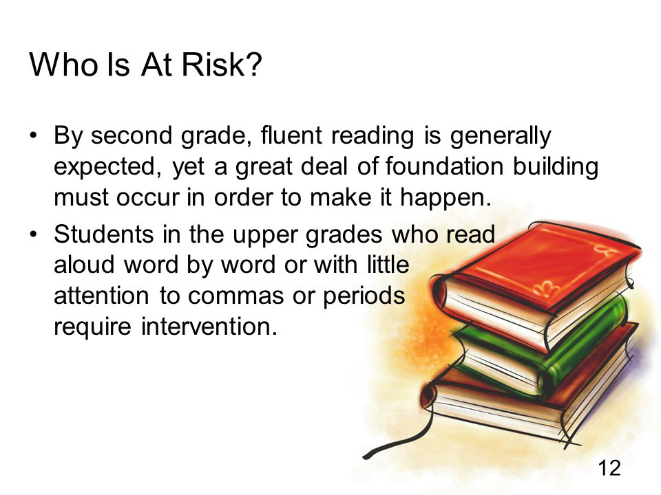 12 Who Is At Risk? By second grade, fluent reading is generally expected, yet a great deal of foundation building must occur in order to make it happe