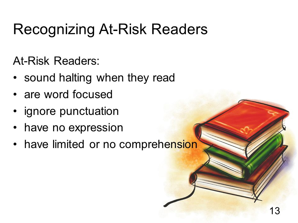 13 Recognizing At-Risk Readers At-Risk Readers: sound halting when they read are word focused ignore punctuation have no expression have limited or no