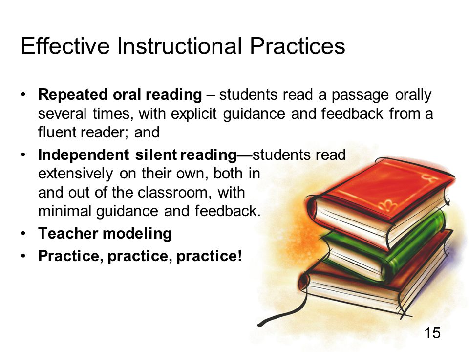 15 Effective Instructional Practices Repeated oral reading – students read a passage orally several times, with explicit guidance and feedback from a