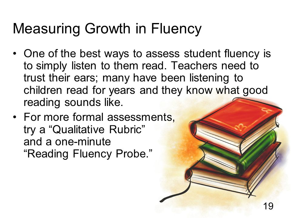 19 Measuring Growth in Fluency One of the best ways to assess student fluency is to simply listen to them read. Teachers need to trust their ears; man