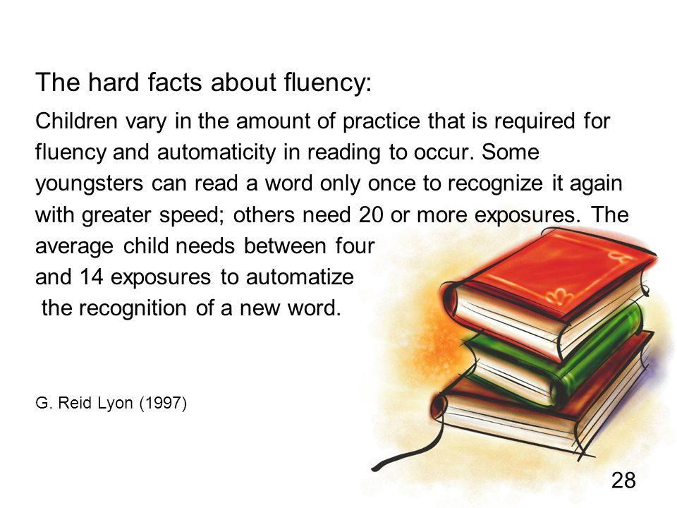 28 Children vary in the amount of practice that is required for fluency and automaticity in reading to occur. Some youngsters can read a word only onc