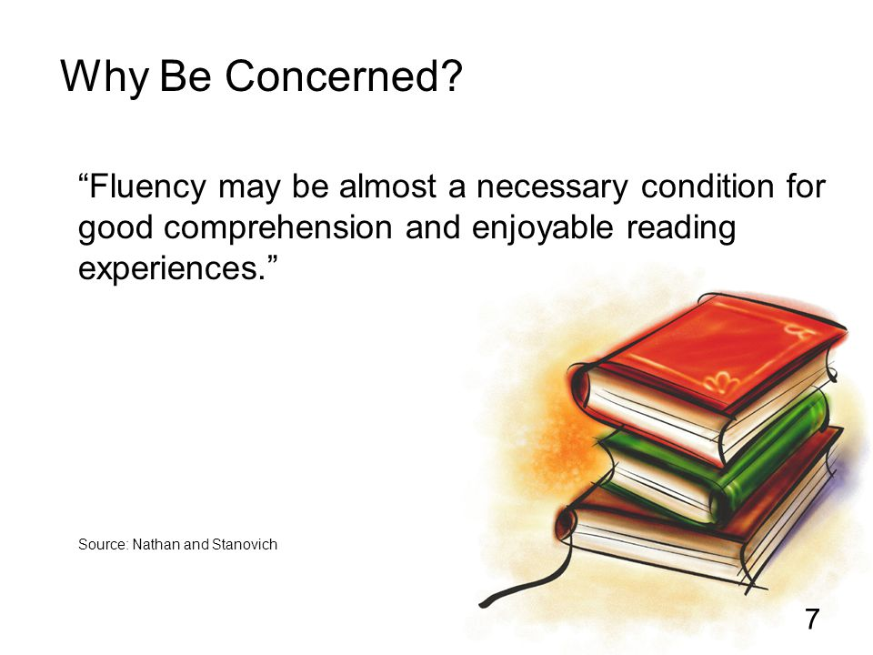 "7 ""Fluency may be almost a necessary condition for good comprehension and enjoyable reading experiences."" Source: Nathan and Stanovich Why Be Concerne"