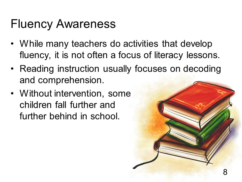 8 Fluency Awareness While many teachers do activities that develop fluency, it is not often a focus of literacy lessons. Reading instruction usually f