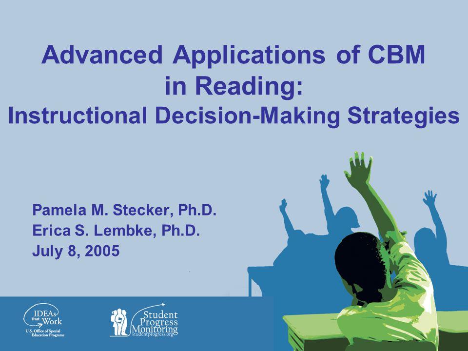 Advanced Applications of CBM in Reading: Instructional Decision-Making Strategies Pamela M. Stecker, Ph.D. Erica S. Lembke, Ph.D. July 8, 2005