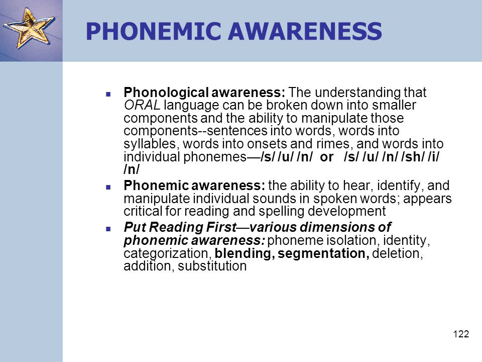 122 Phonological awareness: The understanding that ORAL language can be broken down into smaller components and the ability to manipulate those compon