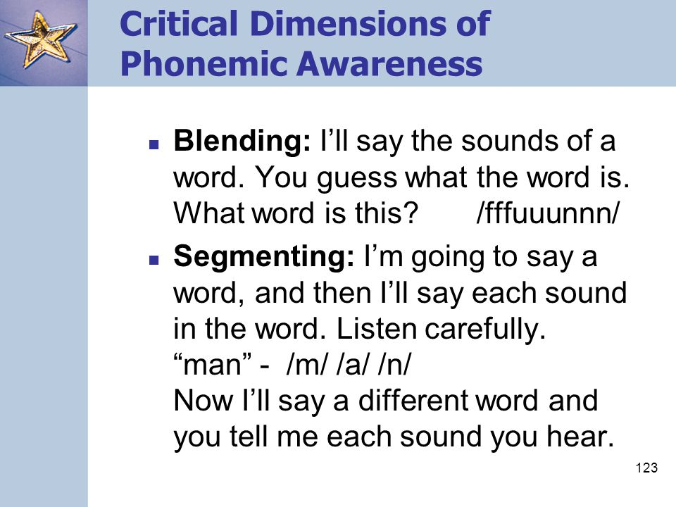 123 Critical Dimensions of Phonemic Awareness Blending: I'll say the sounds of a word. You guess what the word is. What word is this? /fffuuunnn/ Segm