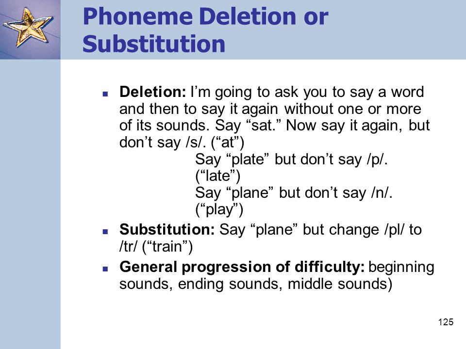 """125 Phoneme Deletion or Substitution Deletion: I'm going to ask you to say a word and then to say it again without one or more of its sounds. Say """"sat"""