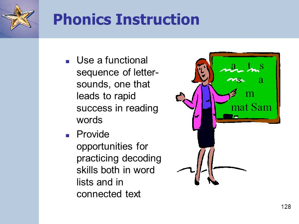 128 Phonics Instruction Use a functional sequence of letter- sounds, one that leads to rapid success in reading words Provide opportunities for practi