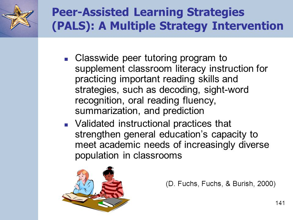 141 Peer-Assisted Learning Strategies (PALS): A Multiple Strategy Intervention Classwide peer tutoring program to supplement classroom literacy instru