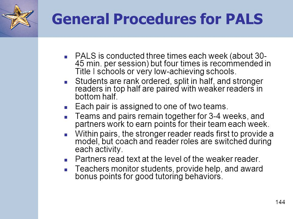 144 General Procedures for PALS PALS is conducted three times each week (about 30- 45 min. per session) but four times is recommended in Title I schoo