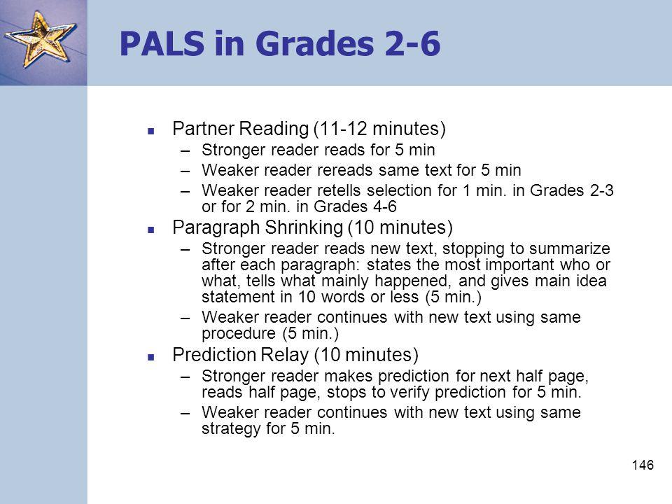 146 PALS in Grades 2-6 Partner Reading (11-12 minutes) –Stronger reader reads for 5 min –Weaker reader rereads same text for 5 min –Weaker reader rete
