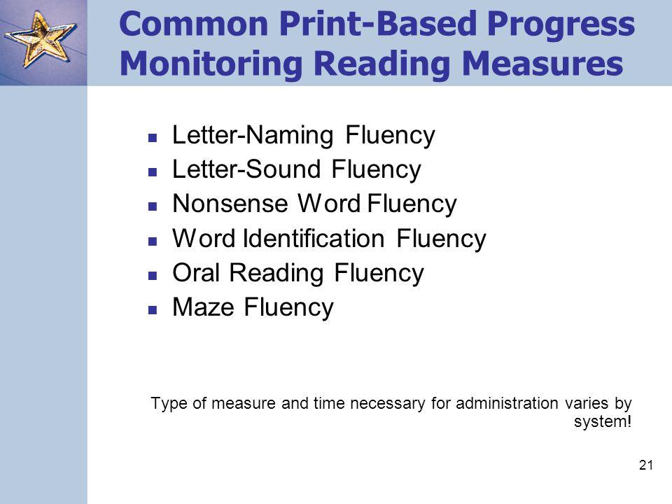 21 Common Print-Based Progress Monitoring Reading Measures Letter-Naming Fluency Letter-Sound Fluency Nonsense Word Fluency Word Identification Fluenc