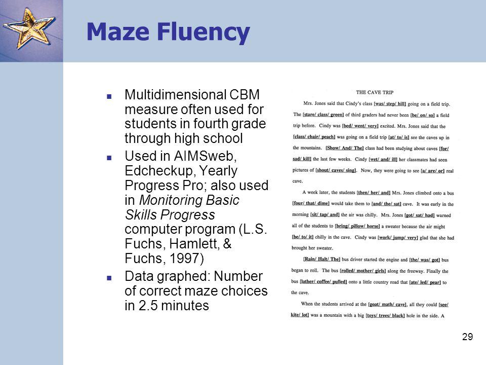 29 Maze Fluency Multidimensional CBM measure often used for students in fourth grade through high school Used in AIMSweb, Edcheckup, Yearly Progress P